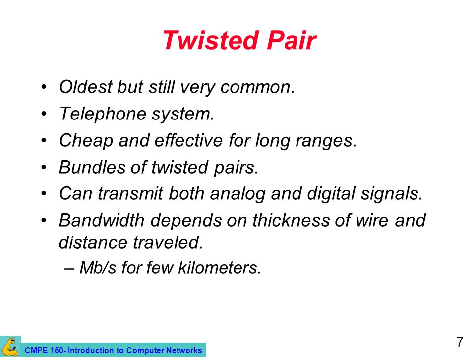 CMPE 150- Introduction to Computer Networks 7 Twisted Pair Oldest but still very common.