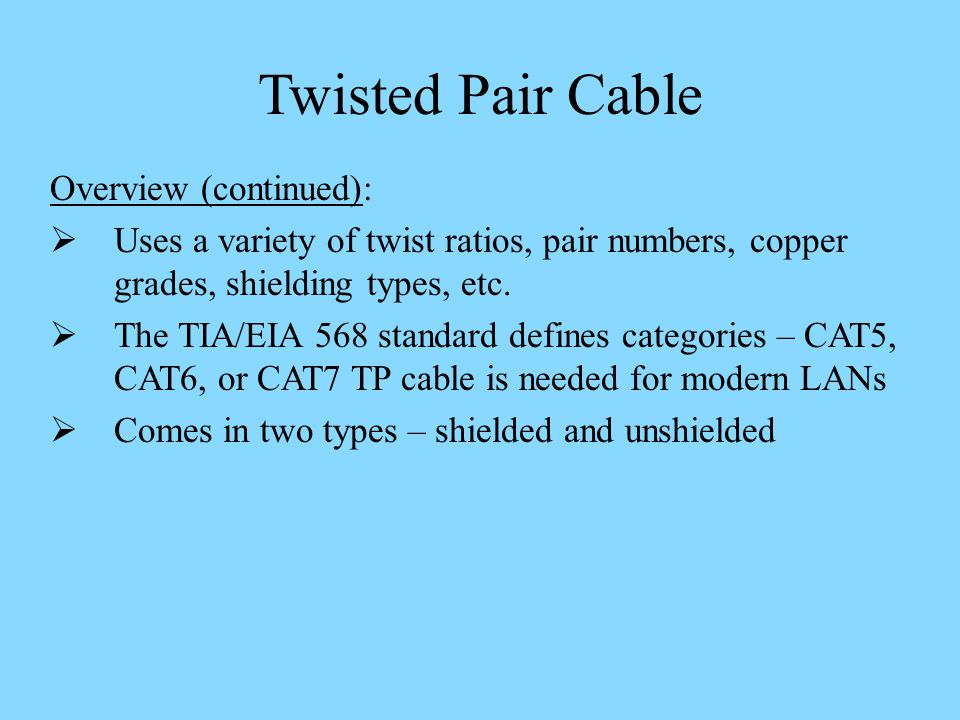 Twisted Pair Cable Overview (continued): Uses a variety of twist ratios, pair numbers, copper grades, shielding types, etc.