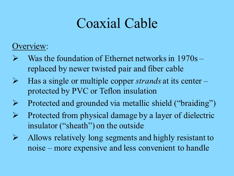 Overview: Was the foundation of Ethernet networks in 1970s – replaced by newer twisted pair and fiber cable Has a single or multiple copper strands at its center – protected by PVC or Teflon insulation Protected and grounded via metallic shield (braiding) Protected from physical damage by a layer of dielectric insulator (sheath) on the outside Allows relatively long segments and highly resistant to noise – more expensive and less convenient to handle