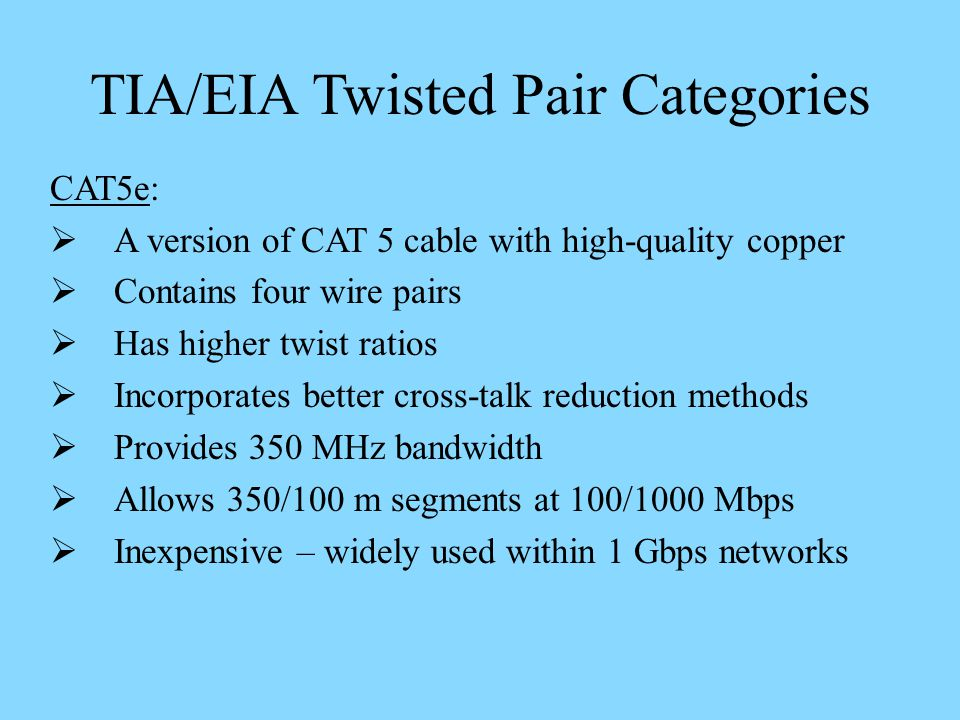 TIA/EIA Twisted Pair Categories CAT5e: A version of CAT 5 cable with high-quality copper Contains four wire pairs Has higher twist ratios Incorporates better cross-talk reduction methods Provides 350 MHz bandwidth Allows 350/100 m segments at 100/1000 Mbps Inexpensive – widely used within 1 Gbps networks