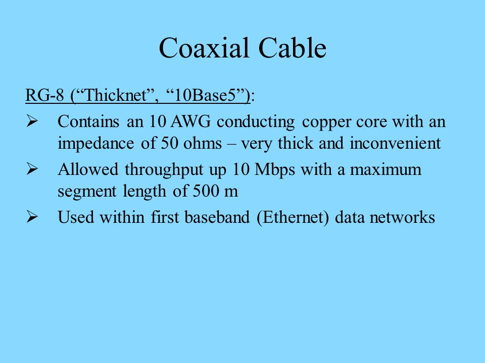 Coaxial Cable RG-8 (Thicknet, 10Base5): Contains an 10 AWG conducting copper core with an impedance of 50 ohms – very thick and inconvenient Allowed throughput up 10 Mbps with a maximum segment length of 500 m Used within first baseband (Ethernet) data networks