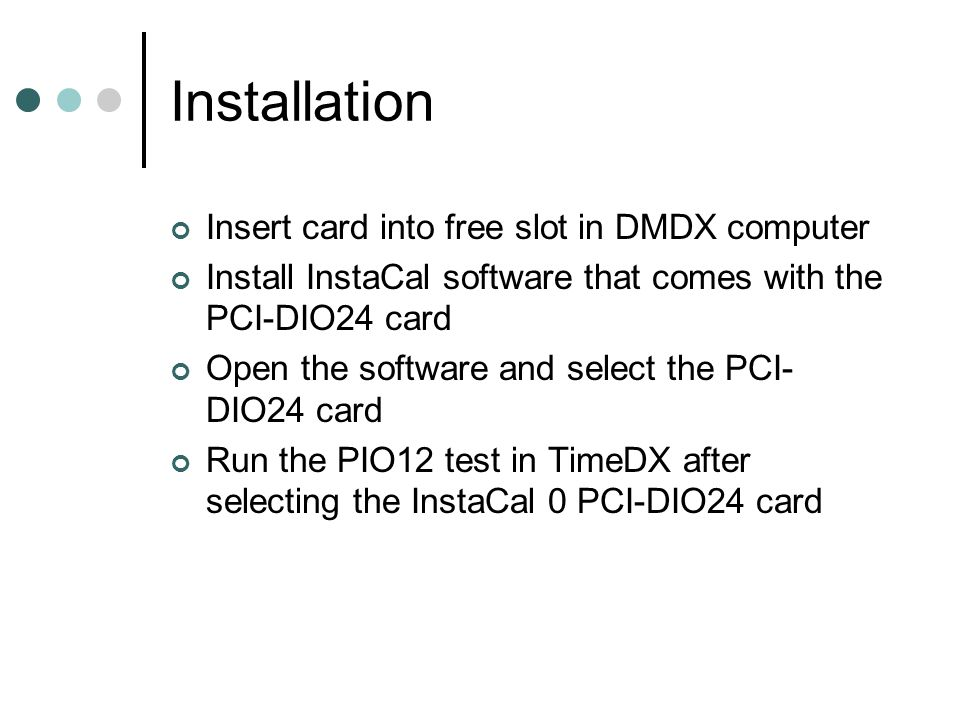 Installation Insert card into free slot in DMDX computer Install InstaCal software that comes with the PCI-DIO24 card Open the software and select the PCI- DIO24 card Run the PIO12 test in TimeDX after selecting the InstaCal 0 PCI-DIO24 card