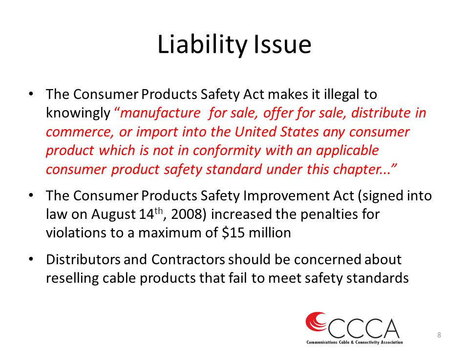 Liability Issue The Consumer Products Safety Act makes it illegal to knowingly manufacture for sale, offer for sale, distribute in commerce, or import into the United States any consumer product which is not in conformity with an applicable consumer product safety standard under this chapter...