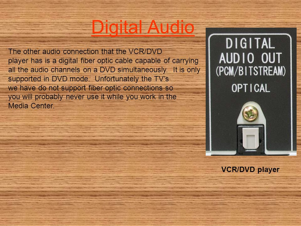 Digital Audio The other audio connection that the VCR/DVD player has is a digital fiber optic cable capable of carrying all the audio channels on a DV