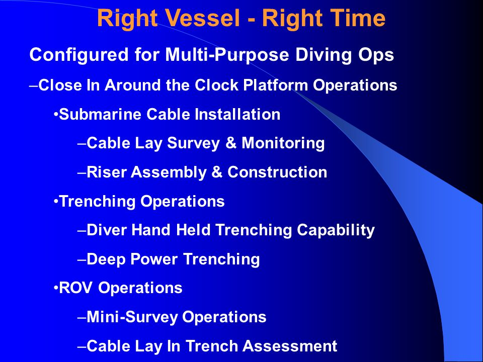 Right Vessel - Right Time Configured for Multi-Purpose Diving Ops –Close In Around the Clock Platform Operations Submarine Cable Installation –Cable Lay Survey & Monitoring –Riser Assembly & Construction Trenching Operations –Diver Hand Held Trenching Capability –Deep Power Trenching ROV Operations –Mini-Survey Operations –Cable Lay In Trench Assessment