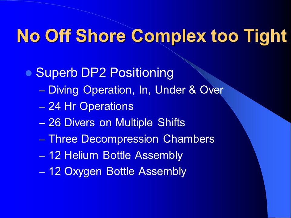No Off Shore Complex too Tight Superb DP2 Positioning – Diving Operation, In, Under & Over – 24 Hr Operations – 26 Divers on Multiple Shifts – Three Decompression Chambers – 12 Helium Bottle Assembly – 12 Oxygen Bottle Assembly