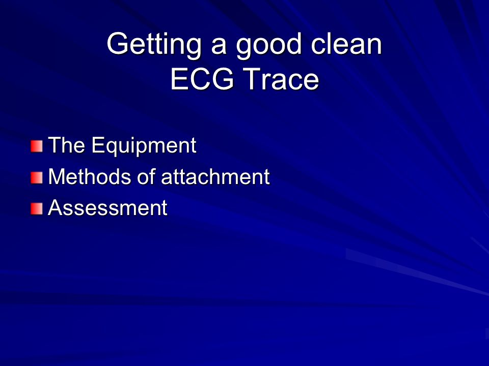 Getting a good clean ECG Trace The Equipment Methods of attachment Assessment
