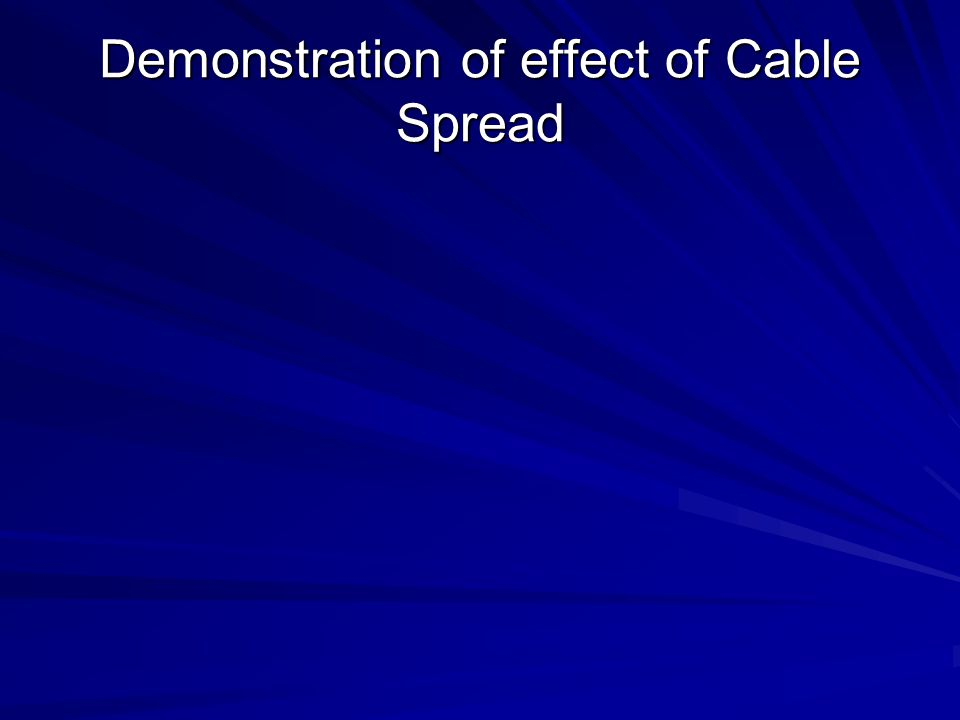 Demonstration of effect of Cable Spread