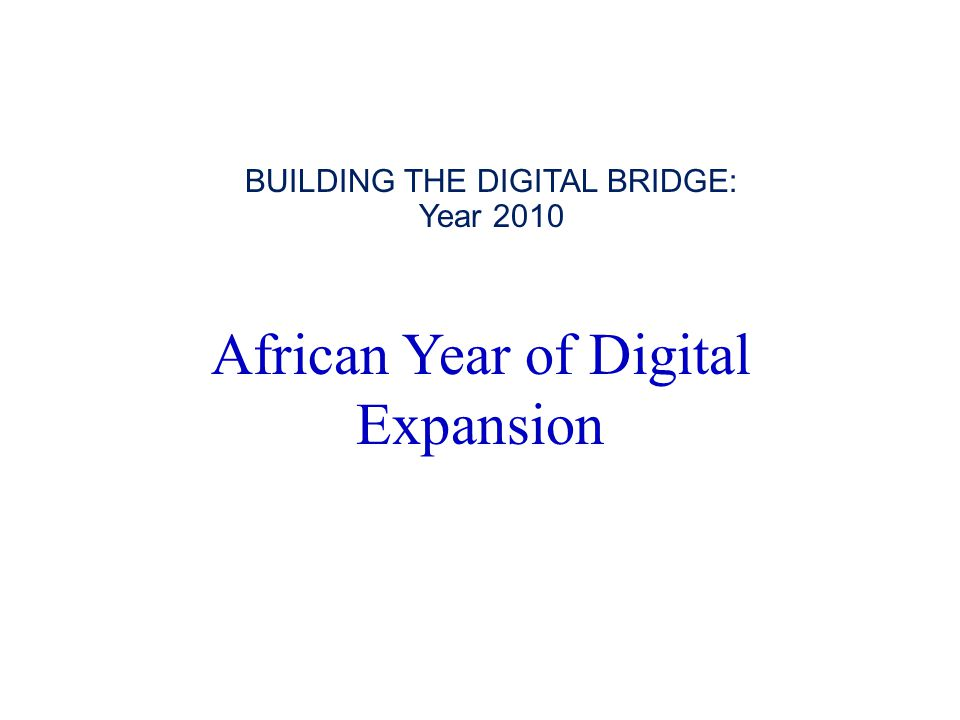 African Year of Digital Expansion BUILDING THE DIGITAL BRIDGE: Year 2010