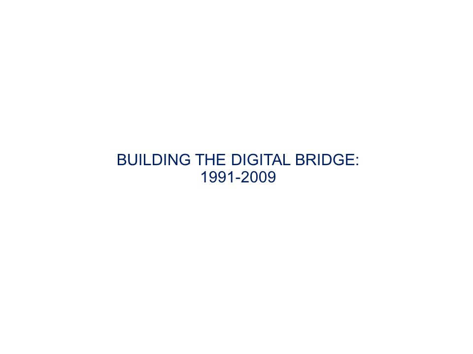 BUILDING THE DIGITAL BRIDGE: 1991-2009