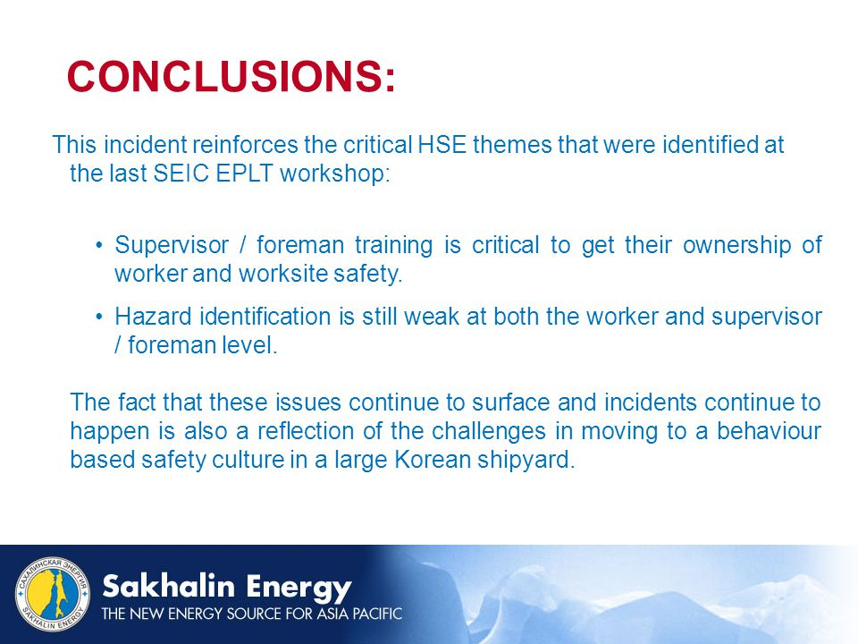 CONCLUSIONS: This incident reinforces the critical HSE themes that were identified at the last SEIC EPLT workshop: Supervisor / foreman training is critical to get their ownership of worker and worksite safety.