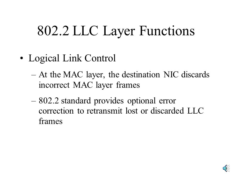802.2 LLC Layer Functions Logical Link Control –At the MAC layer, the destination NIC discards incorrect MAC layer frames –802.2 standard provides opt