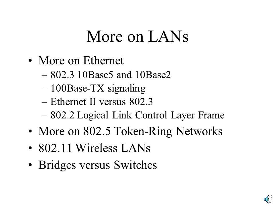 More on LANs More on Ethernet –802.3 10Base5 and 10Base2 –100Base-TX signaling –Ethernet II versus 802.3 –802.2 Logical Link Control Layer Frame More