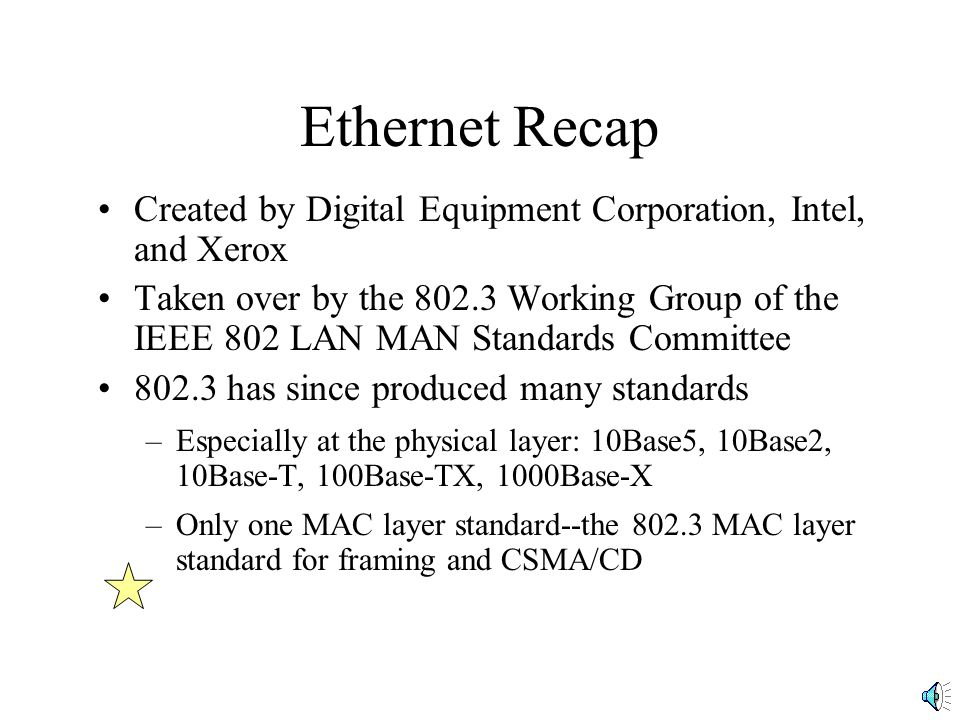 Ethernet II vs 802.3 Frames Why the Differences –Lack of a length field could cause problems –802 would create multiple standards; Giving them all the same connection to the next higher layer (802.2 seemed wise) PreambleSFDDASAEthertype PreambleSFDDASALengthLLC FrameFCS DataFCS Ethernet II Frame 802.3 Frame