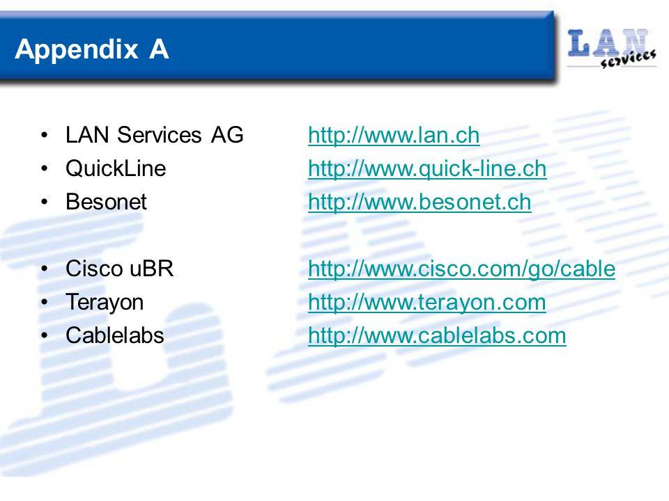 Appendix A LAN Services AGhttp://www.lan.chhttp://www.lan.ch QuickLinehttp://www.quick-line.chhttp://www.quick-line.ch Besonethttp://www.besonet.chhttp://www.besonet.ch Cisco uBRhttp://www.cisco.com/go/cablehttp://www.cisco.com/go/cable Terayonhttp://www.terayon.comhttp://www.terayon.com Cablelabshttp://www.cablelabs.comhttp://www.cablelabs.com