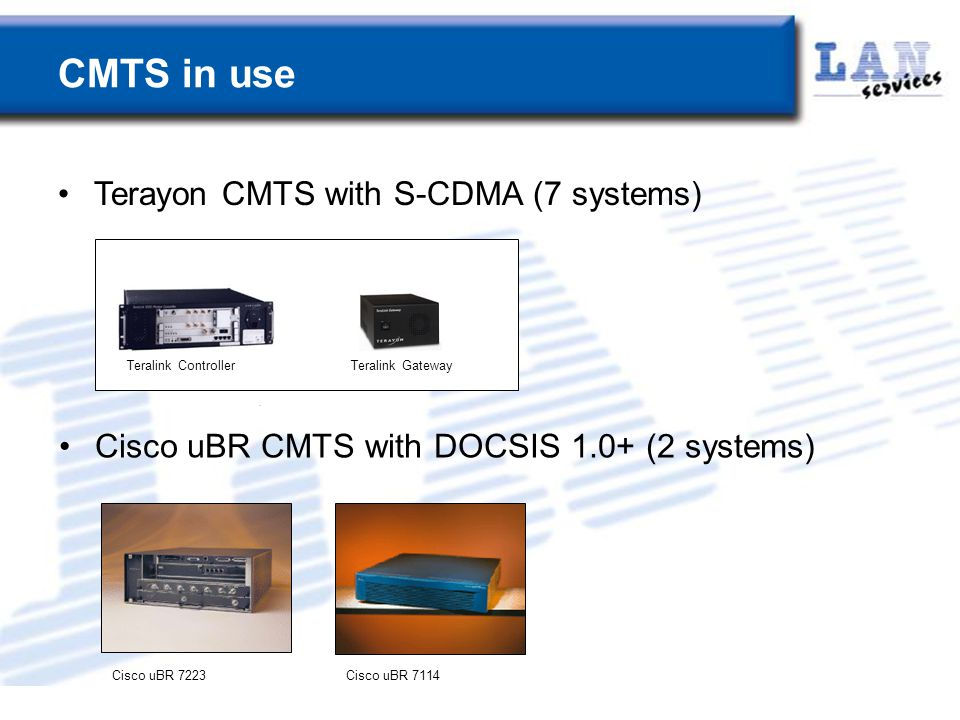 CMTS in use Terayon CMTS with S-CDMA (7 systems) Cisco uBR CMTS with DOCSIS 1.0+ (2 systems) Teralink ControllerTeralink Gateway Cisco uBR 7223Cisco uBR 7114