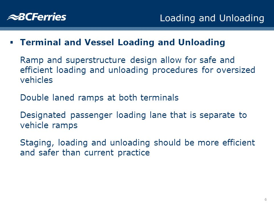 6 Loading and Unloading Terminal and Vessel Loading and Unloading Ramp and superstructure design allow for safe and efficient loading and unloading procedures for oversized vehicles Double laned ramps at both terminals Designated passenger loading lane that is separate to vehicle ramps Staging, loading and unloading should be more efficient and safer than current practice