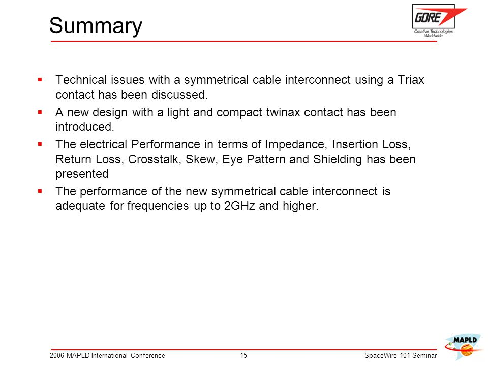 152006 MAPLD International ConferenceSpaceWire 101 Seminar Summary Technical issues with a symmetrical cable interconnect using a Triax contact has been discussed.