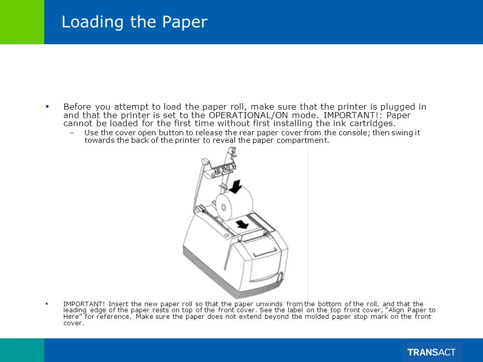 Loading the Paper Before you attempt to load the paper roll, make sure that the printer is plugged in and that the printer is set to the OPERATIONAL/O