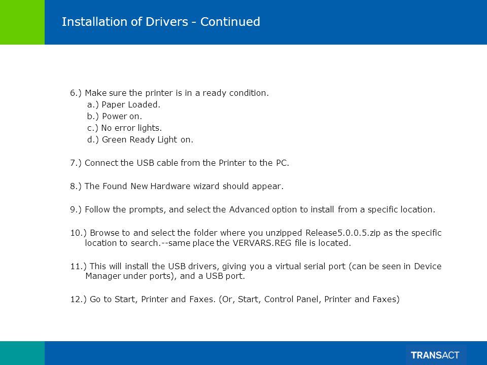 Installation of Drivers - Continued 6.) Make sure the printer is in a ready condition. a.) Paper Loaded. b.) Power on. c.) No error lights. d.) Green