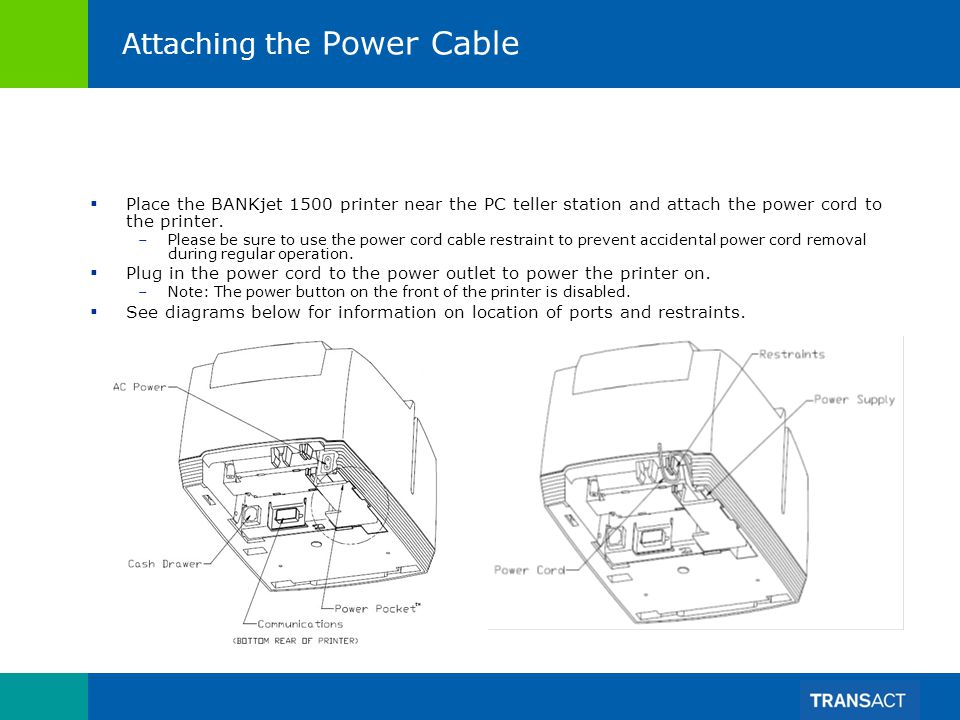 Attaching the Power Cable Place the BANKjet 1500 printer near the PC teller station and attach the power cord to the printer. –Please be sure to use t