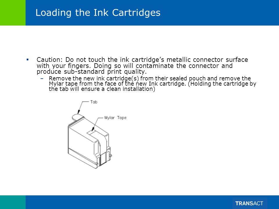 Loading the Ink Cartridges Caution: Do not touch the ink cartridges metallic connector surface with your fingers. Doing so will contaminate the connec