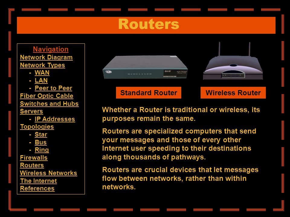 Routers Whether a Router is traditional or wireless, its purposes remain the same. Routers are specialized computers that send your messages and those