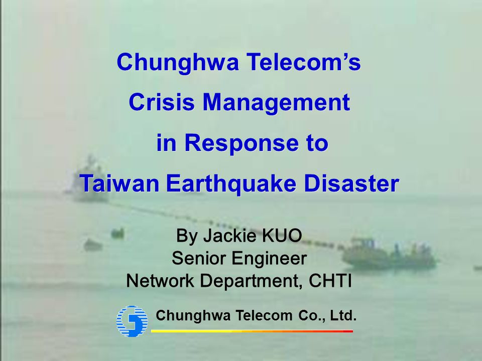 1 Chunghwa Telecoms Crisis Management in Response to Taiwan Earthquake Disaster Chunghwa Telecoms Crisis Management in Response to Taiwan Earthquake Disaster Chunghwa Telecom Co., Ltd.