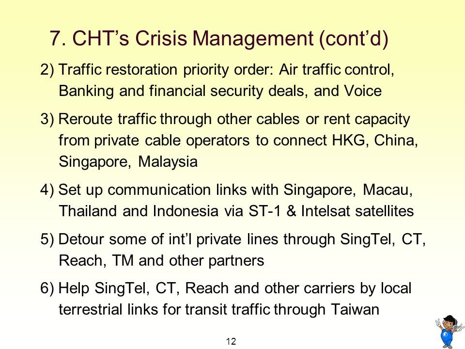12 2) Traffic restoration priority order: Air traffic control, Banking and financial security deals, and Voice 3) Reroute traffic through other cables or rent capacity from private cable operators to connect HKG, China, Singapore, Malaysia 4) Set up communication links with Singapore, Macau, Thailand and Indonesia via ST-1 & Intelsat satellites 5) Detour some of intl private lines through SingTel, CT, Reach, TM and other partners 6) Help SingTel, CT, Reach and other carriers by local terrestrial links for transit traffic through Taiwan 7.