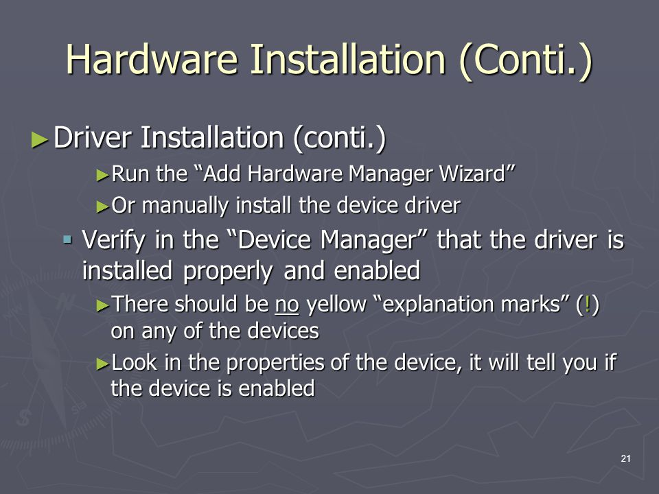 21 Hardware Installation (Conti.) Driver Installation (conti.) Driver Installation (conti.) Run the Add Hardware Manager Wizard Run the Add Hardware Manager Wizard Or manually install the device driver Or manually install the device driver Verify in the Device Manager that the driver is installed properly and enabled Verify in the Device Manager that the driver is installed properly and enabled There should be no yellow explanation marks (!) on any of the devices There should be no yellow explanation marks (!) on any of the devices Look in the properties of the device, it will tell you if the device is enabled Look in the properties of the device, it will tell you if the device is enabled