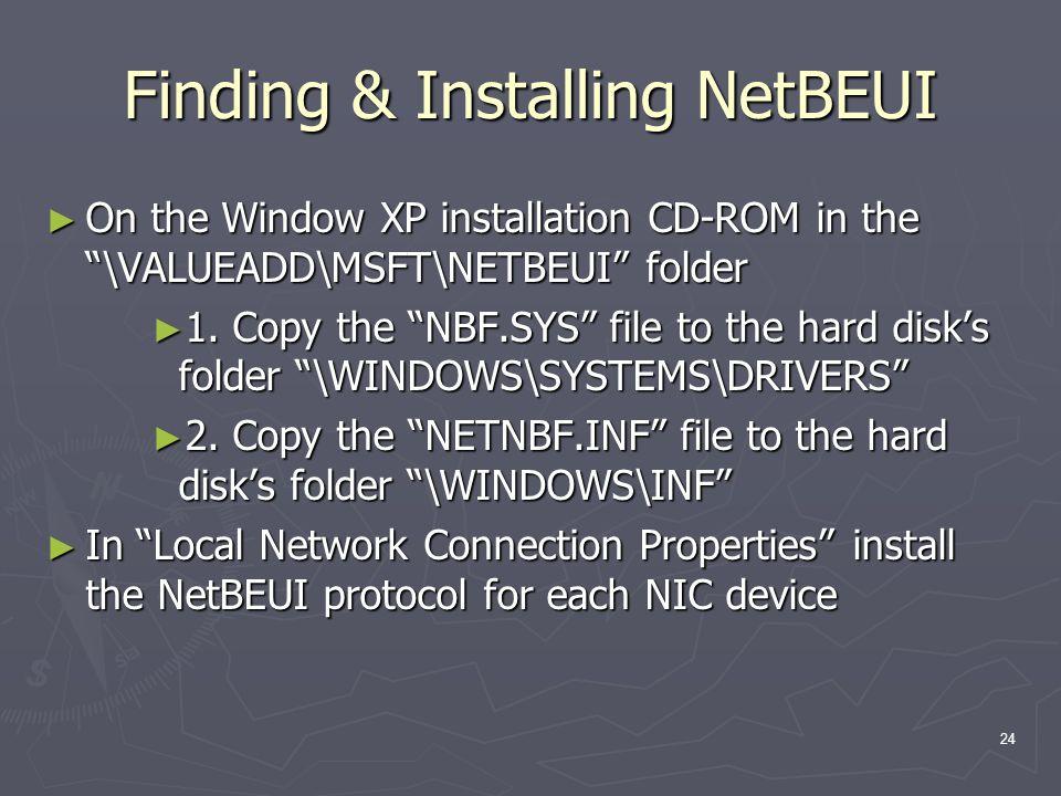 24 Finding & Installing NetBEUI On the Window XP installation CD-ROM in the \VALUEADD\MSFT\NETBEUI folder On the Window XP installation CD-ROM in the \VALUEADD\MSFT\NETBEUI folder 1.