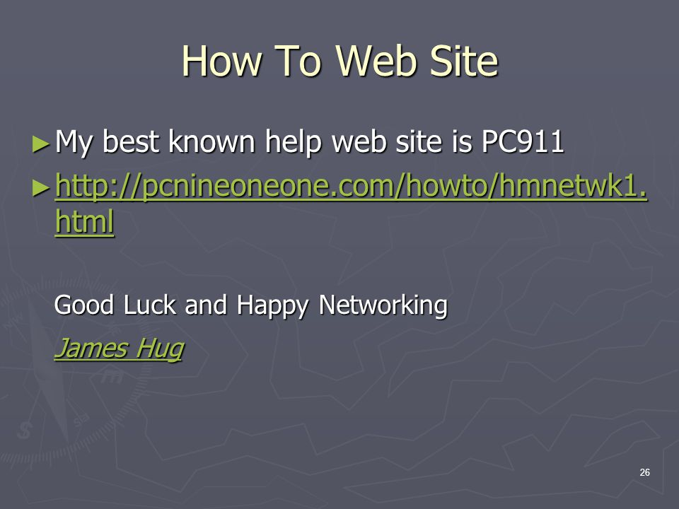 26 How To Web Site My best known help web site is PC911 My best known help web site is PC911 http://pcnineoneone.com/howto/hmnetwk1.
