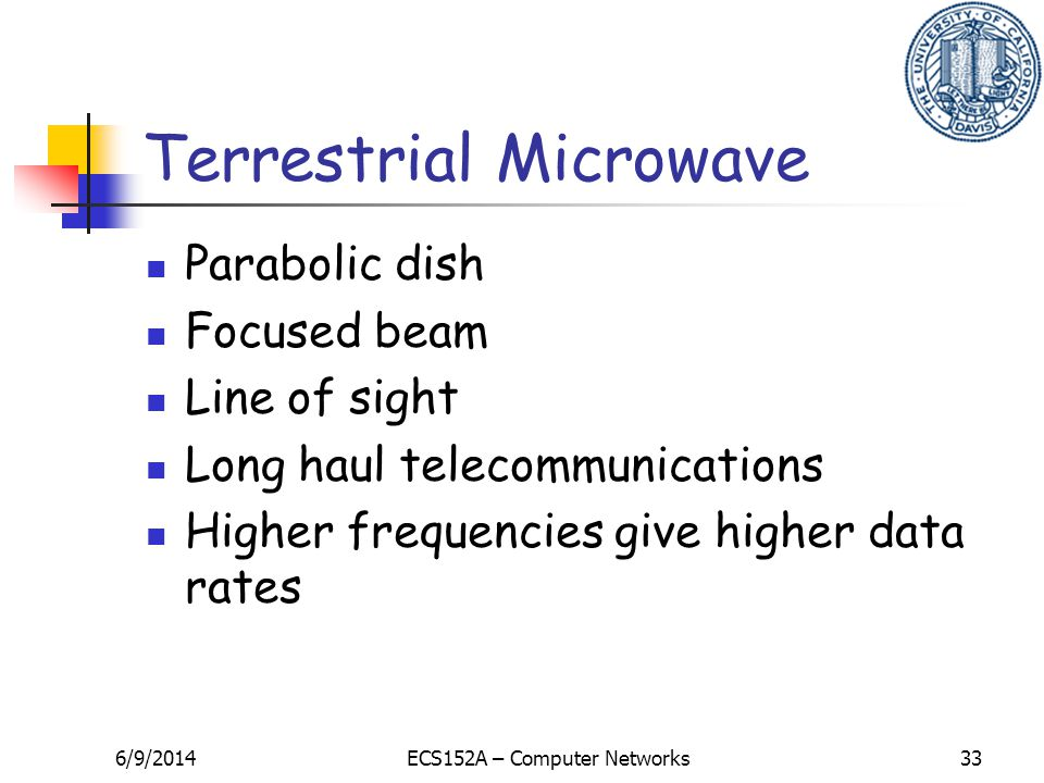 6/9/2014ECS152A – Computer Networks33 Terrestrial Microwave Parabolic dish Focused beam Line of sight Long haul telecommunications Higher frequencies give higher data rates