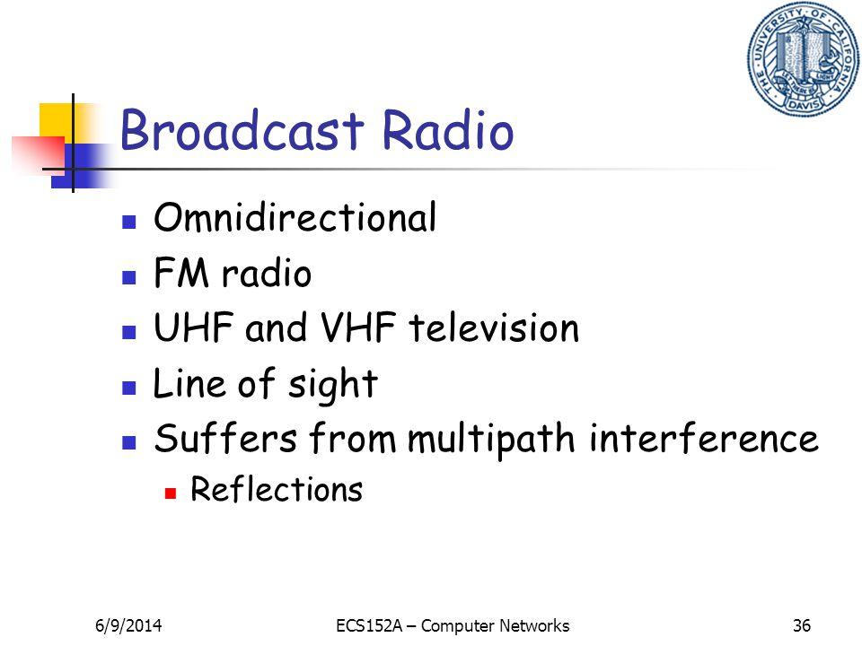 6/9/2014ECS152A – Computer Networks36 Broadcast Radio Omnidirectional FM radio UHF and VHF television Line of sight Suffers from multipath interference Reflections