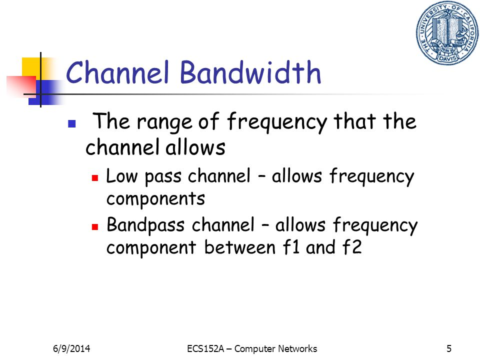 6/9/2014ECS152A – Computer Networks5 Channel Bandwidth The range of frequency that the channel allows Low pass channel – allows frequency components B