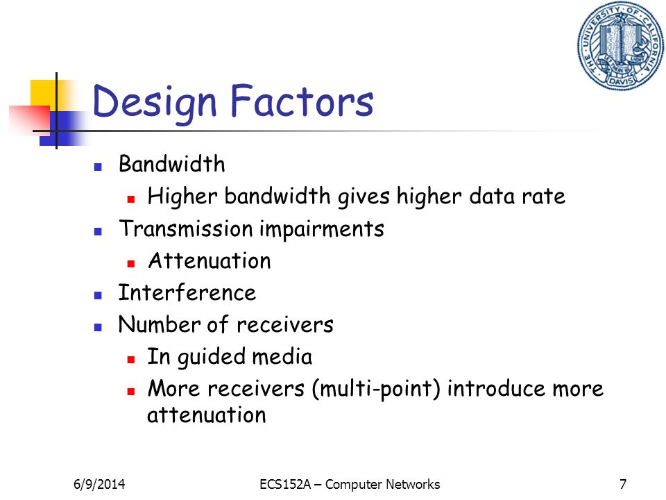 6/9/2014ECS152A – Computer Networks7 Design Factors Bandwidth Higher bandwidth gives higher data rate Transmission impairments Attenuation Interferenc