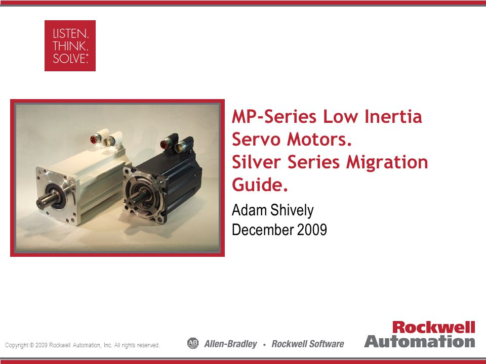 Copyright © 2009 Rockwell Automation, Inc. All rights reserved. Insert Photo Here MP-Series Low Inertia Servo Motors. Silver Series Migration Guide. A