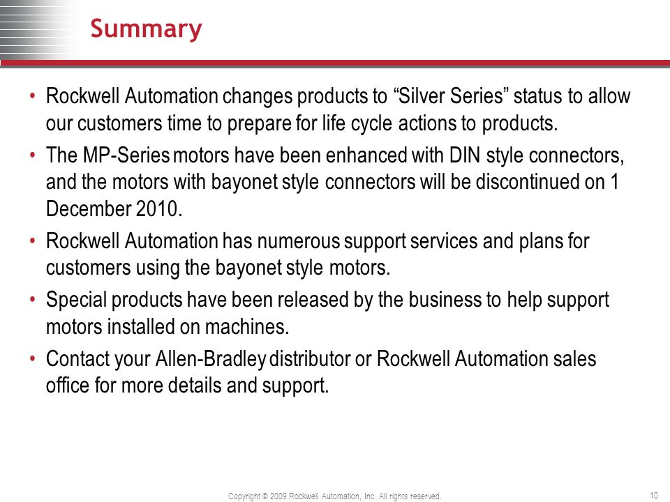 Copyright © 2009 Rockwell Automation, Inc. All rights reserved. 10 Summary Rockwell Automation changes products to Silver Series status to allow our c