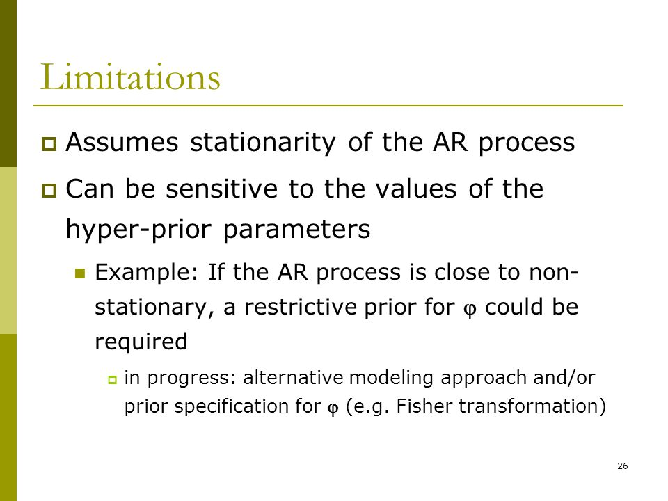 26 Limitations Assumes stationarity of the AR process Can be sensitive to the values of the hyper-prior parameters Example: If the AR process is close to non- stationary, a restrictive prior for could be required in progress: alternative modeling approach and/or prior specification for (e.g.