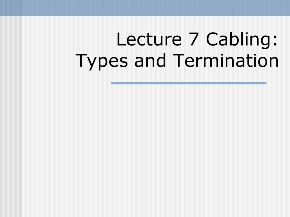 Lecture 7 Cabling: Types and Termination
