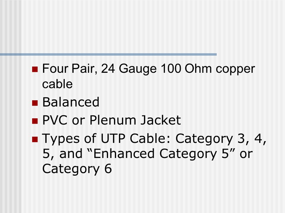 Four Pair, 24 Gauge 100 Ohm copper cable Balanced PVC or Plenum Jacket Types of UTP Cable: Category 3, 4, 5, and Enhanced Category 5 or Category 6