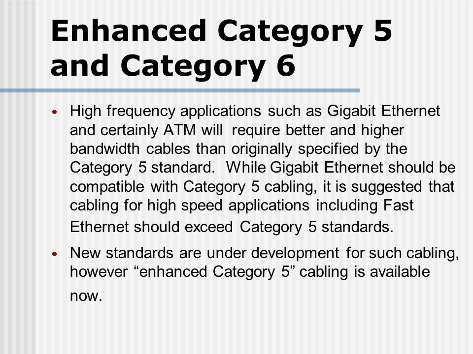 Enhanced Category 5 and Category 6 High frequency applications such as Gigabit Ethernet and certainly ATM will require better and higher bandwidth cables than originally specified by the Category 5 standard.