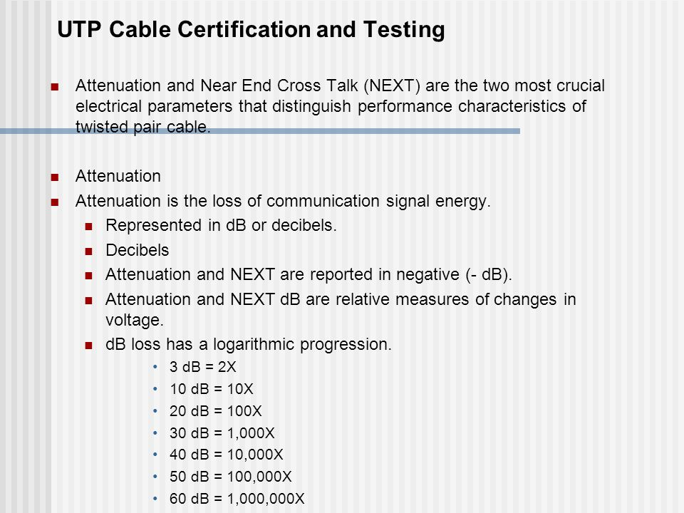 UTP Cable Certification and Testing Attenuation and Near End Cross Talk (NEXT) are the two most crucial electrical parameters that distinguish performance characteristics of twisted pair cable.
