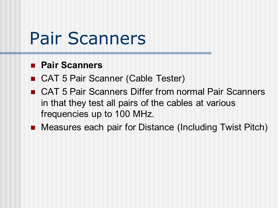 Pair Scanners CAT 5 Pair Scanner (Cable Tester) CAT 5 Pair Scanners Differ from normal Pair Scanners in that they test all pairs of the cables at various frequencies up to 100 MHz.