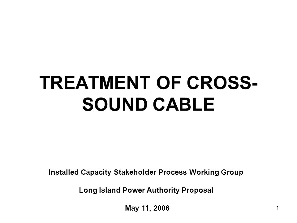 1 TREATMENT OF CROSS- SOUND CABLE Installed Capacity Stakeholder Process Working Group Long Island Power Authority Proposal May 11, 2006