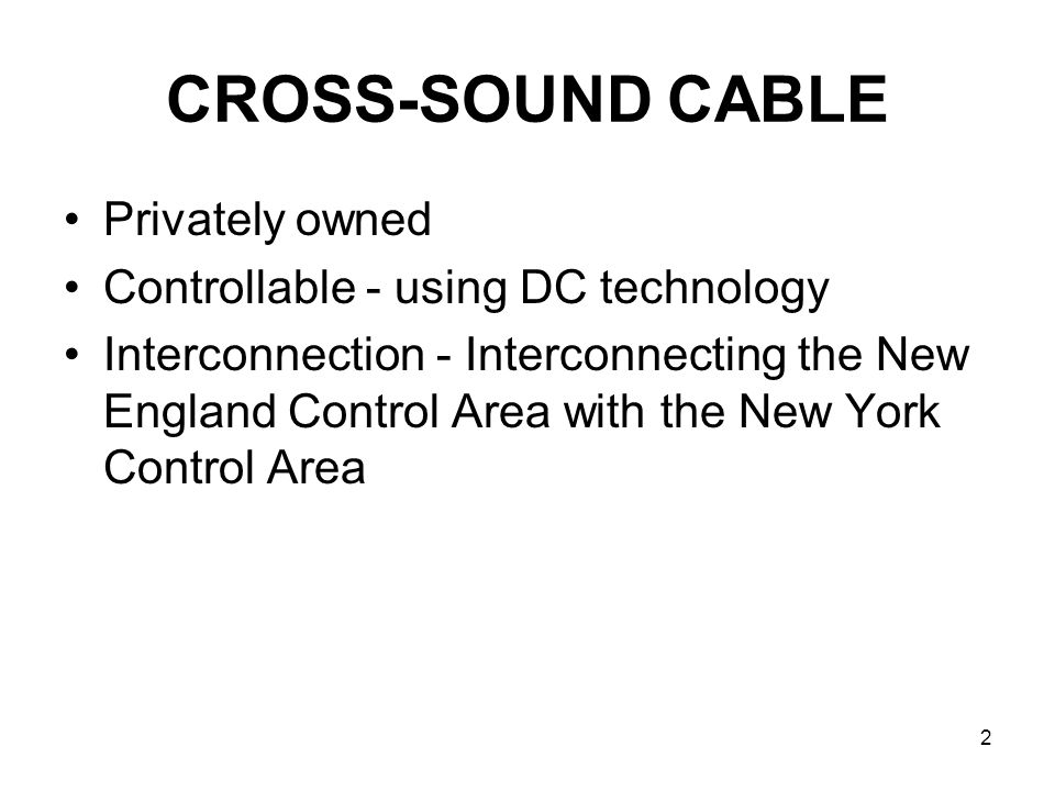 2 CROSS-SOUND CABLE Privately owned Controllable - using DC technology Interconnection - Interconnecting the New England Control Area with the New Yor