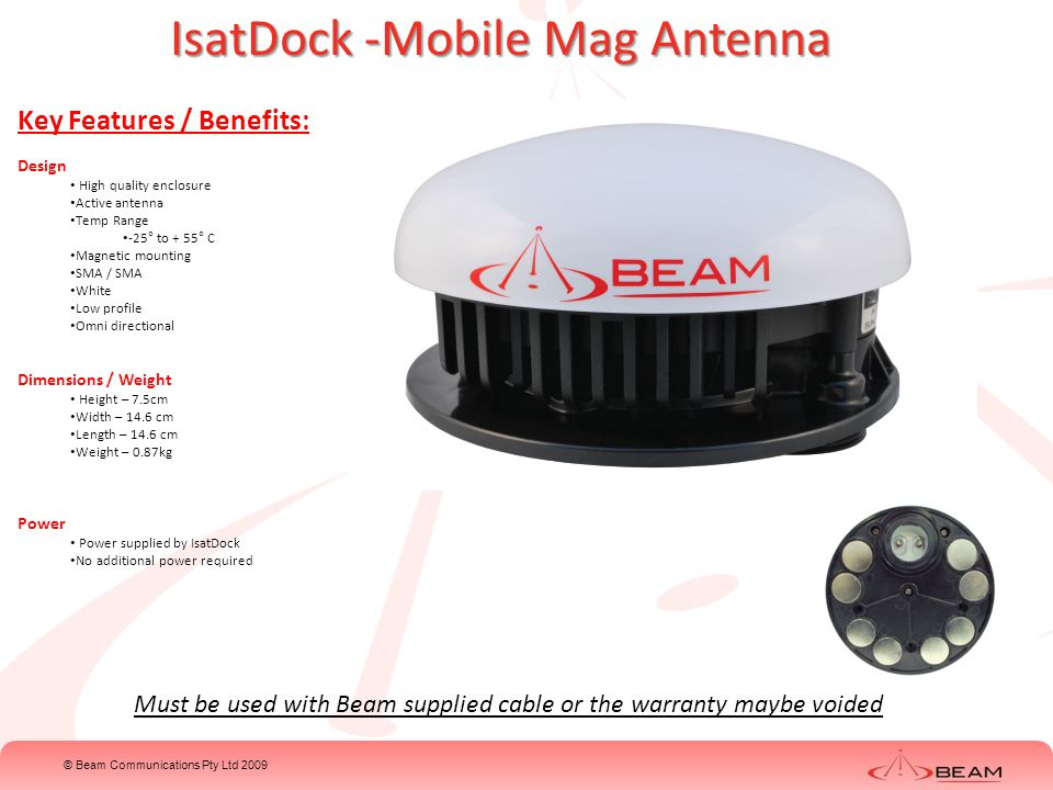 © Beam Communications Pty Ltd 2009 IsatDock –Active Antenna Cable Kits Key Features: 6m cable kit Inmarsat Cable Thickness -3mm Connector- SMA / TNC GPS Cable Thickness – 2mm Connector – SMA / SMA 13m cable kit Inmarsat Cable Thickness – 5mm Connector –SMA / TNC GPS Cable Thickness – 3mm Connector – SMA/ SMA 18.5m cable kit Inmarsat Cable Thickness – 7mm Connector – SMA / TNC GPS Cable Thickness – 5mm Connector – SMA / SMA 31m cable kit Inmarsat Cable Thickness -11mm Connector – SMA / TNC GPS Cable Thickness – 7mm Connector – SMA / SMA Example images only, not actual cable NOT for use with the ISD700 Passive antenna