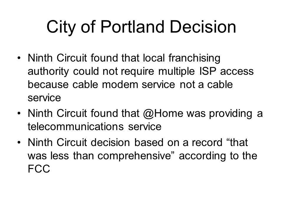 City of Portland Decision Ninth Circuit found that local franchising authority could not require multiple ISP access because cable modem service not a cable service Ninth Circuit found was providing a telecommunications service Ninth Circuit decision based on a record that was less than comprehensive according to the FCC