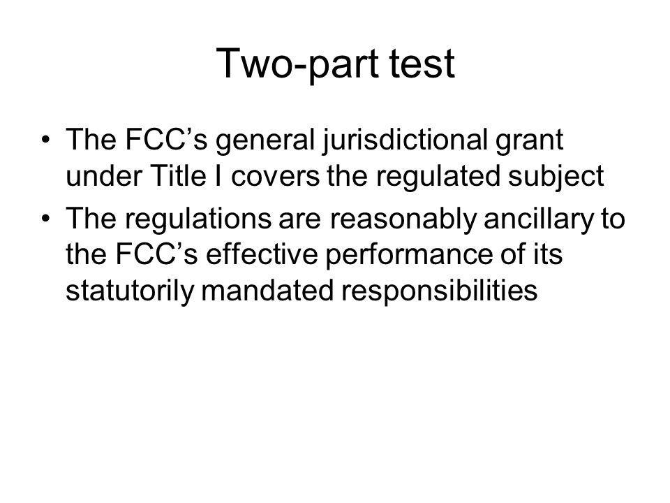 Two-part test The FCCs general jurisdictional grant under Title I covers the regulated subject The regulations are reasonably ancillary to the FCCs effective performance of its statutorily mandated responsibilities