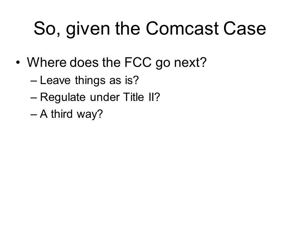 So, given the Comcast Case Where does the FCC go next.